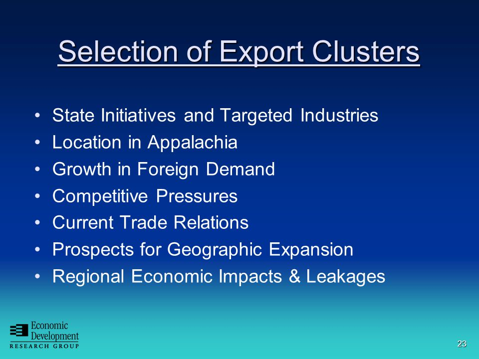 23 Selection of Export Clusters State Initiatives and Targeted Industries Location in Appalachia Growth in Foreign Demand Competitive Pressures Current Trade Relations Prospects for Geographic Expansion Regional Economic Impacts & Leakages