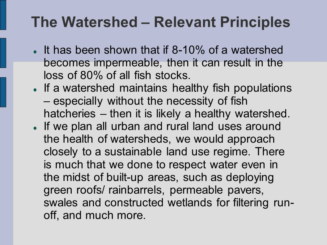 The Watershed – Relevant Principles It has been shown that if 8-10% of a watershed becomes impermeable, then it can result in the loss of 80% of all fish stocks.
