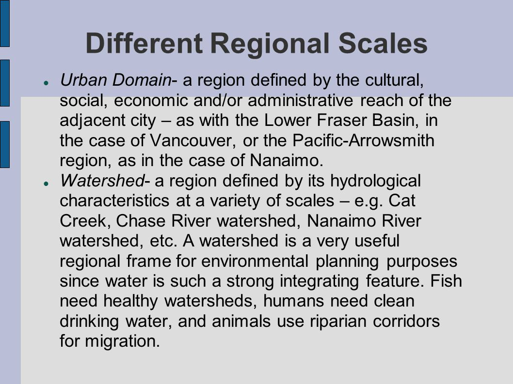 Different Regional Scales Urban Domain- a region defined by the cultural, social, economic and/or administrative reach of the adjacent city – as with the Lower Fraser Basin, in the case of Vancouver, or the Pacific-Arrowsmith region, as in the case of Nanaimo.
