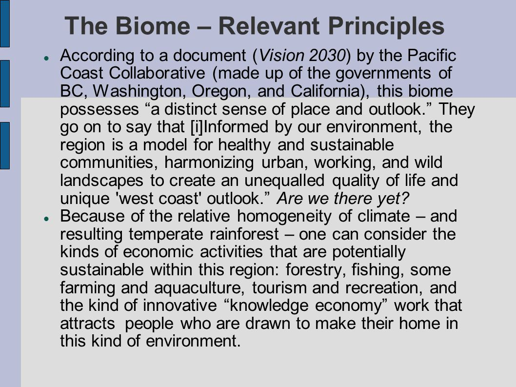 The Biome – Relevant Principles According to a document (Vision 2030) by the Pacific Coast Collaborative (made up of the governments of BC, Washington, Oregon, and California), this biome possesses a distinct sense of place and outlook. They go on to say that [i]Informed by our environment, the region is a model for healthy and sustainable communities, harmonizing urban, working, and wild landscapes to create an unequalled quality of life and unique west coast outlook. Are we there yet.