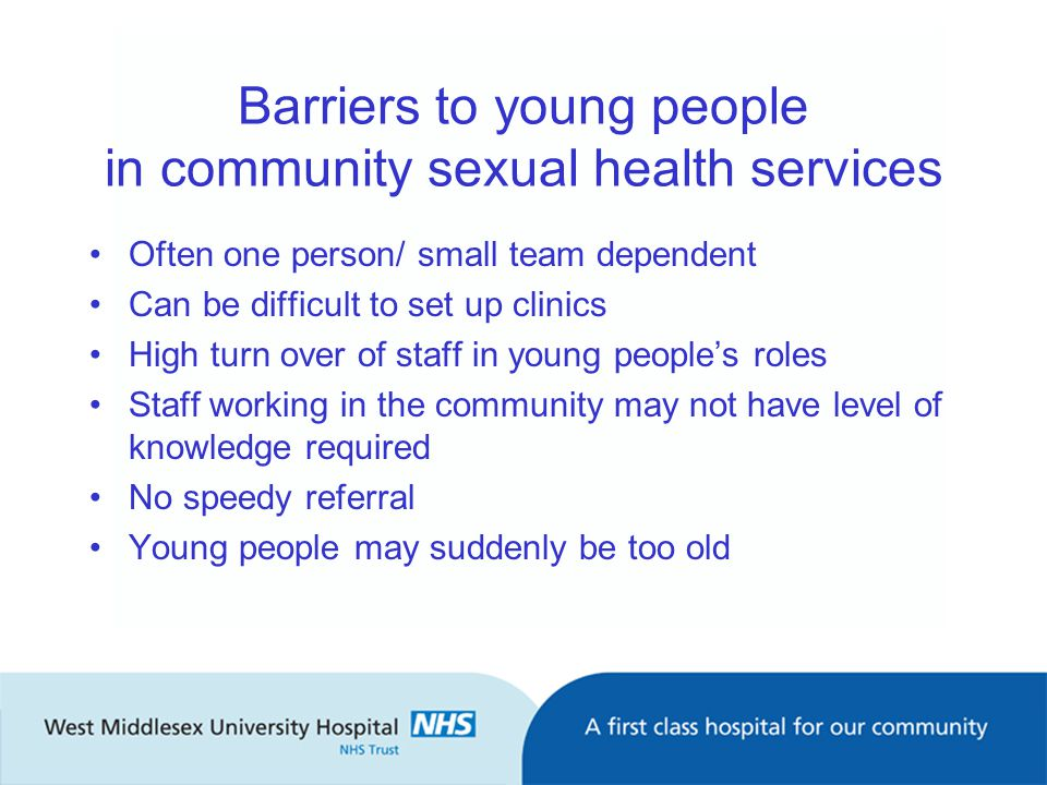 Barriers to young people in community sexual health services Often one person/ small team dependent Can be difficult to set up clinics High turn over of staff in young people's roles Staff working in the community may not have level of knowledge required No speedy referral Young people may suddenly be too old