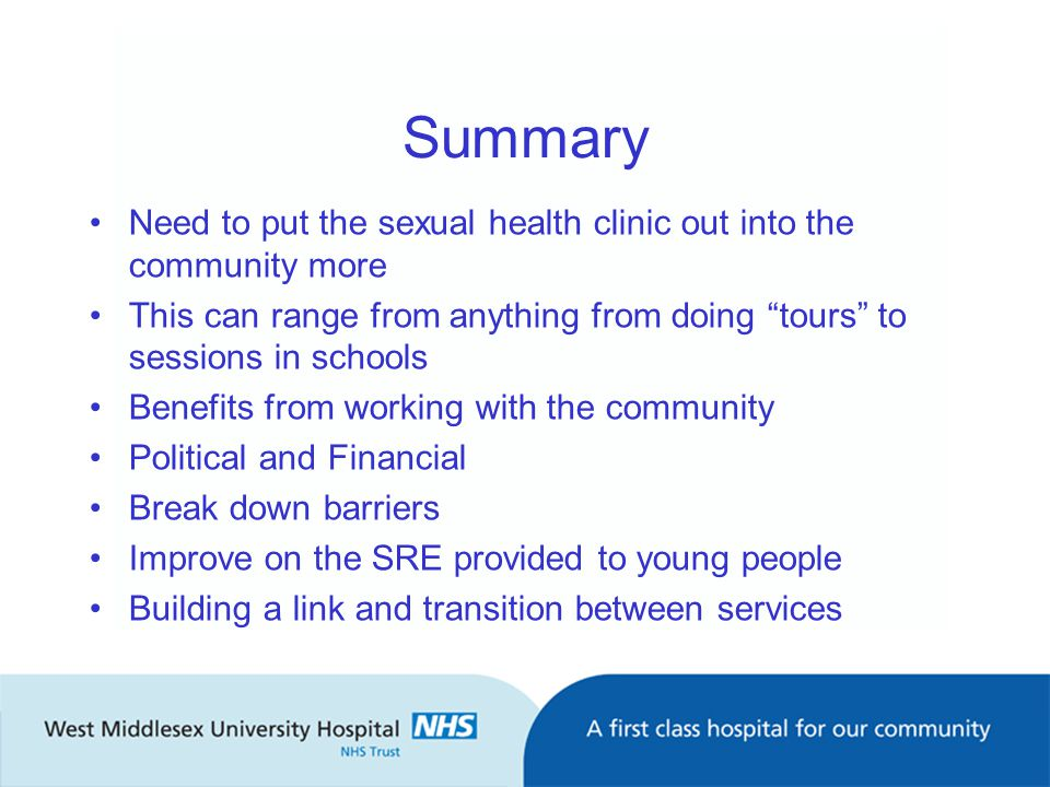 Summary Need to put the sexual health clinic out into the community more This can range from anything from doing tours to sessions in schools Benefits from working with the community Political and Financial Break down barriers Improve on the SRE provided to young people Building a link and transition between services