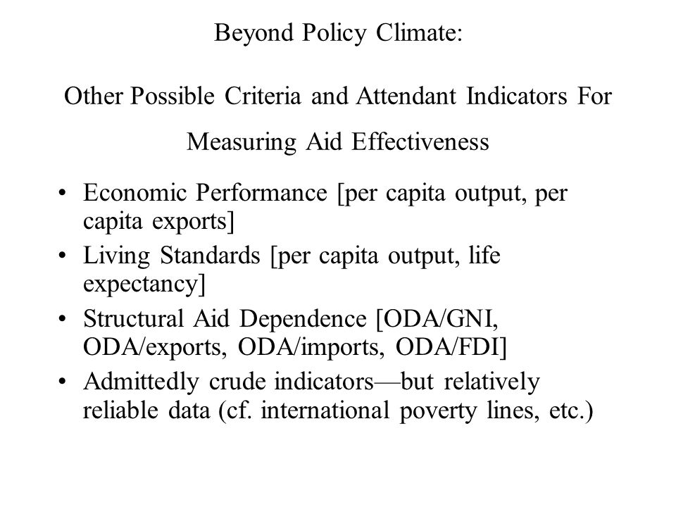 Beyond Policy Climate: Other Possible Criteria and Attendant Indicators For Measuring Aid Effectiveness Economic Performance [per capita output, per capita exports] Living Standards [per capita output, life expectancy] Structural Aid Dependence [ODA/GNI, ODA/exports, ODA/imports, ODA/FDI] Admittedly crude indicators—but relatively reliable data (cf.