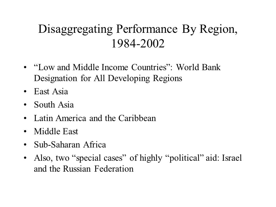 Disaggregating Performance By Region, 1984-2002 Low and Middle Income Countries : World Bank Designation for All Developing Regions East Asia South Asia Latin America and the Caribbean Middle East Sub-Saharan Africa Also, two special cases of highly political aid: Israel and the Russian Federation