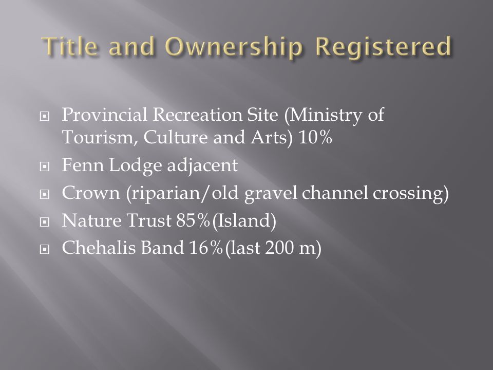  Provincial Recreation Site (Ministry of Tourism, Culture and Arts) 10%  Fenn Lodge adjacent  Crown (riparian/old gravel channel crossing)  Nature Trust 85%(Island)  Chehalis Band 16%(last 200 m)