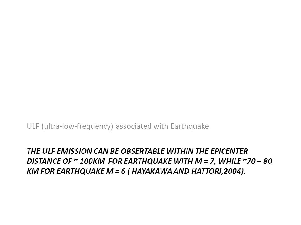 THE ULF EMISSION CAN BE OBSERTABLE WITHIN THE EPICENTER DISTANCE OF ~ 100KM FOR EARTHQUAKE WITH M = 7, WHILE ~70 – 80 KM FOR EARTHQUAKE M = 6 ( HAYAKAWA AND HATTORI,2004).