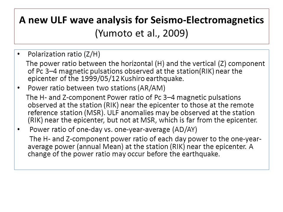 A new ULF wave analysis for Seismo-Electromagnetics (Yumoto et al., 2009) Polarization ratio (Z/H) The power ratio between the horizontal (H) and the vertical (Z) component of Pc 3–4 magnetic pulsations observed at the station(RIK) near the epicenter of the 1999/05/12 Kushiro earthquake.