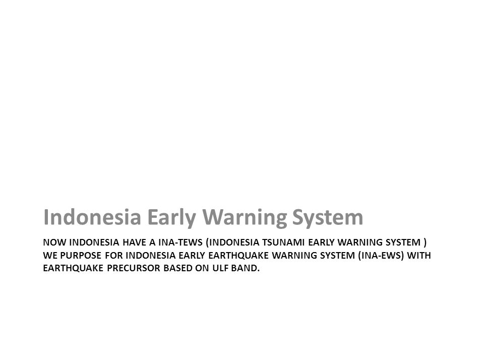 NOW INDONESIA HAVE A INA-TEWS (INDONESIA TSUNAMI EARLY WARNING SYSTEM ) WE PURPOSE FOR INDONESIA EARLY EARTHQUAKE WARNING SYSTEM (INA-EWS) WITH EARTHQUAKE PRECURSOR BASED ON ULF BAND.