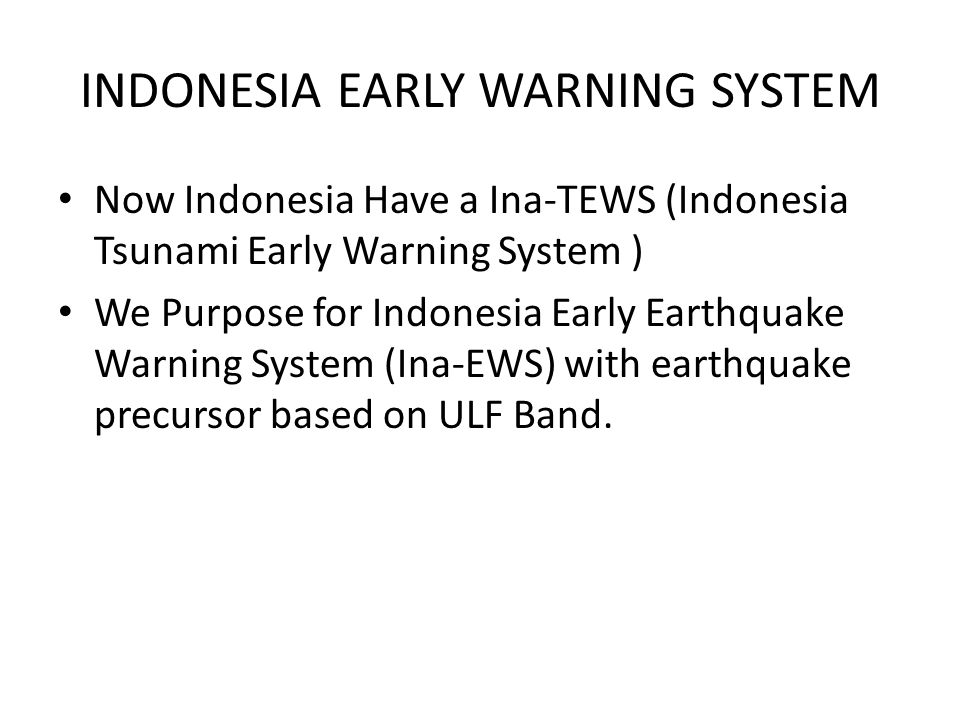 INDONESIA EARLY WARNING SYSTEM Now Indonesia Have a Ina-TEWS (Indonesia Tsunami Early Warning System ) We Purpose for Indonesia Early Earthquake Warning System (Ina-EWS) with earthquake precursor based on ULF Band.