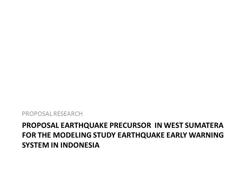 PROPOSAL EARTHQUAKE PRECURSOR IN WEST SUMATERA FOR THE MODELING STUDY EARTHQUAKE EARLY WARNING SYSTEM IN INDONESIA PROPOSAL RESEARCH