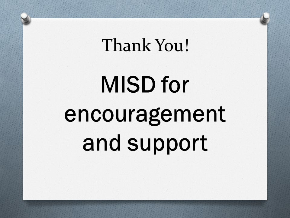 Thank You! MISD for encouragement and support