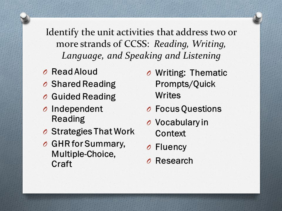 Identify the unit activities that address two or more strands of CCSS: Reading, Writing, Language, and Speaking and Listening O Read Aloud O Shared Reading O Guided Reading O Independent Reading O Strategies That Work O GHR for Summary, Multiple-Choice, Craft O Writing: Thematic Prompts/Quick Writes O Focus Questions O Vocabulary in Context O Fluency O Research