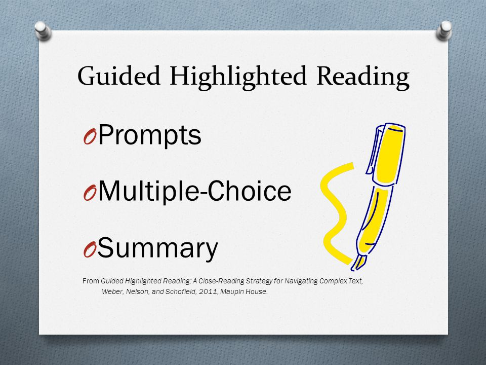 Guided Highlighted Reading O Prompts O Multiple-Choice O Summary From Guided Highlighted Reading: A Close-Reading Strategy for Navigating Complex Text, Weber, Nelson, and Schofield, 2011, Maupin House.