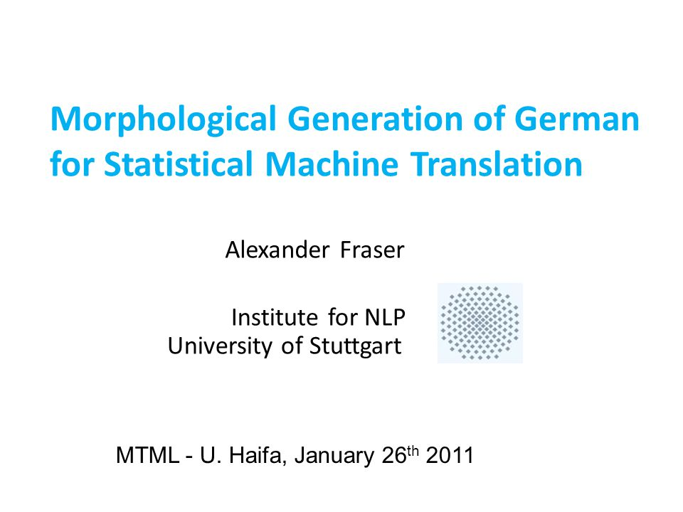 Outline  (Other) work on bitext involving morphologically rich languages at Stuttgart  Morphology for German compounds  Morphological generation of German for SMT Collaborators: Aoife Cahill, Nadir Durrani, Fabienne Fritzinger, Hassan Sajjad, Helmut Schmid, Hinrich Schuetze, Florian Schwarck, Renjing Wang, Marion Weller