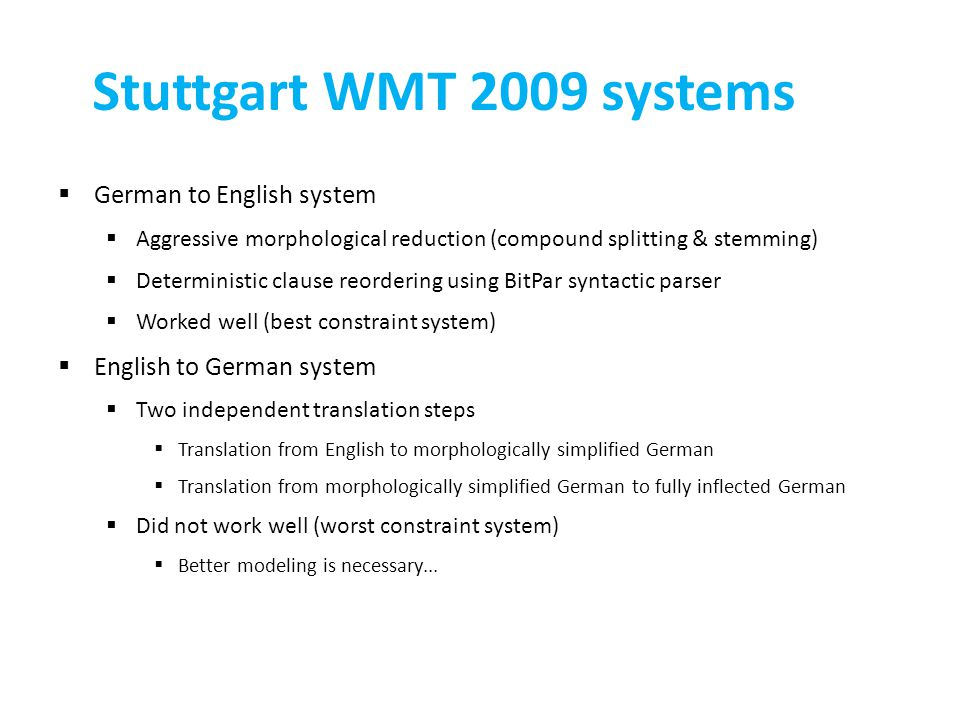 Stuttgart WMT 2009 systems  German to English system  Aggressive morphological reduction (compound splitting & stemming)  Deterministic clause reordering using BitPar syntactic parser  Worked well (best constraint system)  English to German system  Two independent translation steps  Translation from English to morphologically simplified German  Translation from morphologically simplified German to fully inflected German  Did not work well (worst constraint system)  Better modeling is necessary...