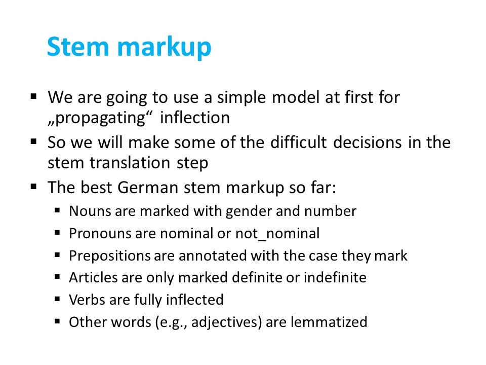 "Stem markup  We are going to use a simple model at first for ""propagating inflection  So we will make some of the difficult decisions in the stem translation step  The best German stem markup so far:  Nouns are marked with gender and number  Pronouns are nominal or not_nominal  Prepositions are annotated with the case they mark  Articles are only marked definite or indefinite  Verbs are fully inflected  Other words (e.g., adjectives) are lemmatized"