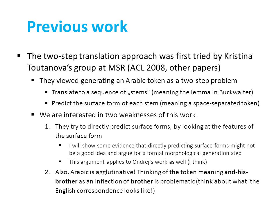 "Previous work  The two-step translation approach was first tried by Kristina Toutanova's group at MSR (ACL 2008, other papers)  They viewed generating an Arabic token as a two-step problem  Translate to a sequence of ""stems (meaning the lemma in Buckwalter)  Predict the surface form of each stem (meaning a space-separated token)  We are interested in two weaknesses of this work 1.They try to directly predict surface forms, by looking at the features of the surface form  I will show some evidence that directly predicting surface forms might not be a good idea and argue for a formal morphological generation step  This argument applies to Ondrej's work as well (I think) 2.Also, Arabic is agglutinative."
