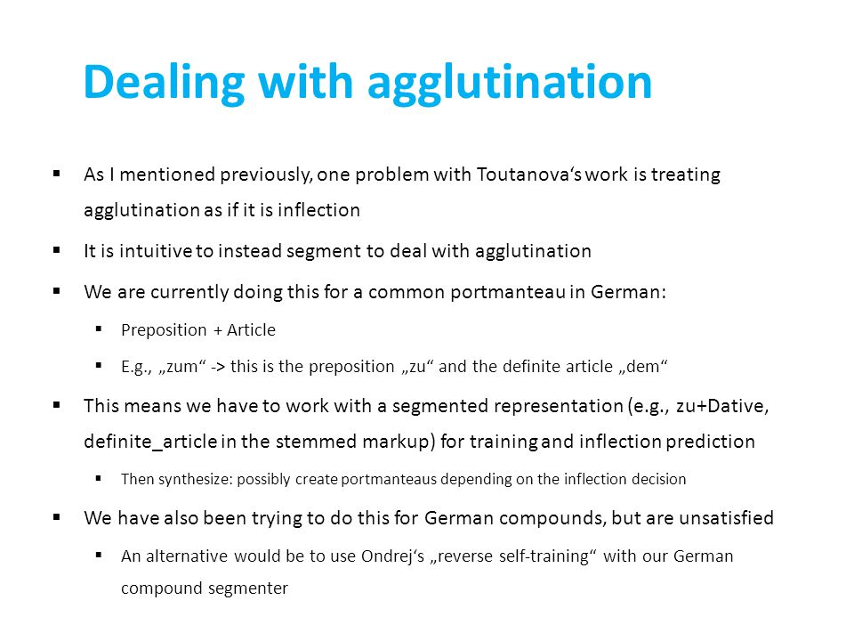 "Dealing with agglutination  As I mentioned previously, one problem with Toutanova's work is treating agglutination as if it is inflection  It is intuitive to instead segment to deal with agglutination  We are currently doing this for a common portmanteau in German:  Preposition + Article  E.g., ""zum -> this is the preposition ""zu and the definite article ""dem  This means we have to work with a segmented representation (e.g., zu+Dative, definite_article in the stemmed markup) for training and inflection prediction  Then synthesize: possibly create portmanteaus depending on the inflection decision  We have also been trying to do this for German compounds, but are unsatisfied  An alternative would be to use Ondrej's ""reverse self-training with our German compound segmenter"