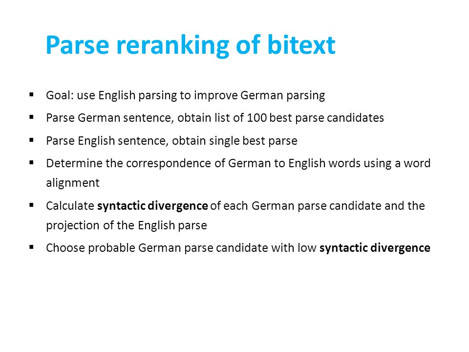 Parse reranking of bitext  Goal: use English parsing to improve German parsing  Parse German sentence, obtain list of 100 best parse candidates  Parse English sentence, obtain single best parse  Determine the correspondence of German to English words using a word alignment  Calculate syntactic divergence of each German parse candidate and the projection of the English parse  Choose probable German parse candidate with low syntactic divergence