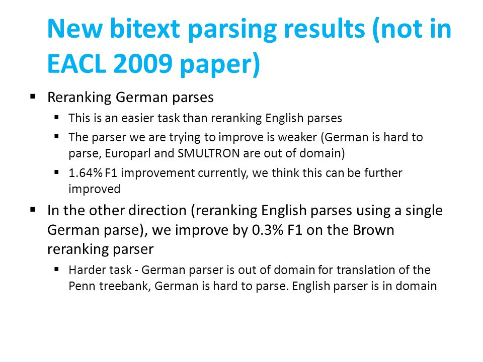 New bitext parsing results (not in EACL 2009 paper)  Reranking German parses  This is an easier task than reranking English parses  The parser we are trying to improve is weaker (German is hard to parse, Europarl and SMULTRON are out of domain)  1.64% F1 improvement currently, we think this can be further improved  In the other direction (reranking English parses using a single German parse), we improve by 0.3% F1 on the Brown reranking parser  Harder task - German parser is out of domain for translation of the Penn treebank, German is hard to parse.