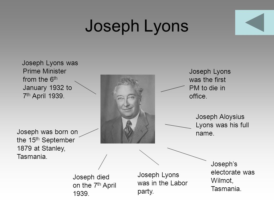 Joseph Lyons Joseph Lyons was Prime Minister from the 6 th January 1932 to 7 th April 1939. Joseph Lyons was the first PM to die in office. Joseph was