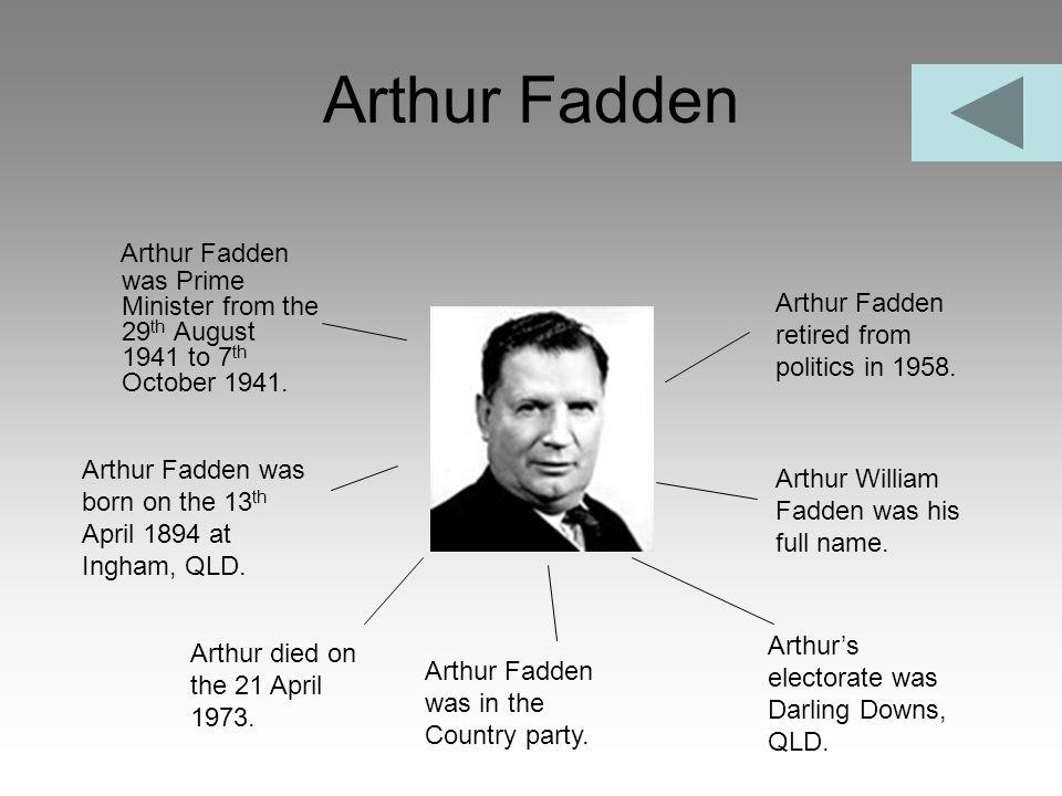 Arthur Fadden Arthur Fadden was Prime Minister from the 29 th August 1941 to 7 th October 1941. Arthur Fadden retired from politics in 1958. Arthur Fa