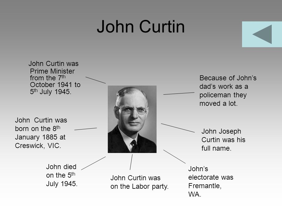 John Curtin John Curtin was Prime Minister from the 7 th October 1941 to 5 th July 1945. John Curtin was born on the 8 th January 1885 at Creswick, VI