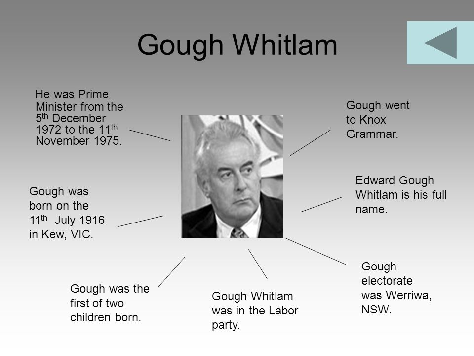 Gough Whitlam He was Prime Minister from the 5 th December 1972 to the 11 th November 1975. Gough Whitlam was in the Labor party. Edward Gough Whitlam