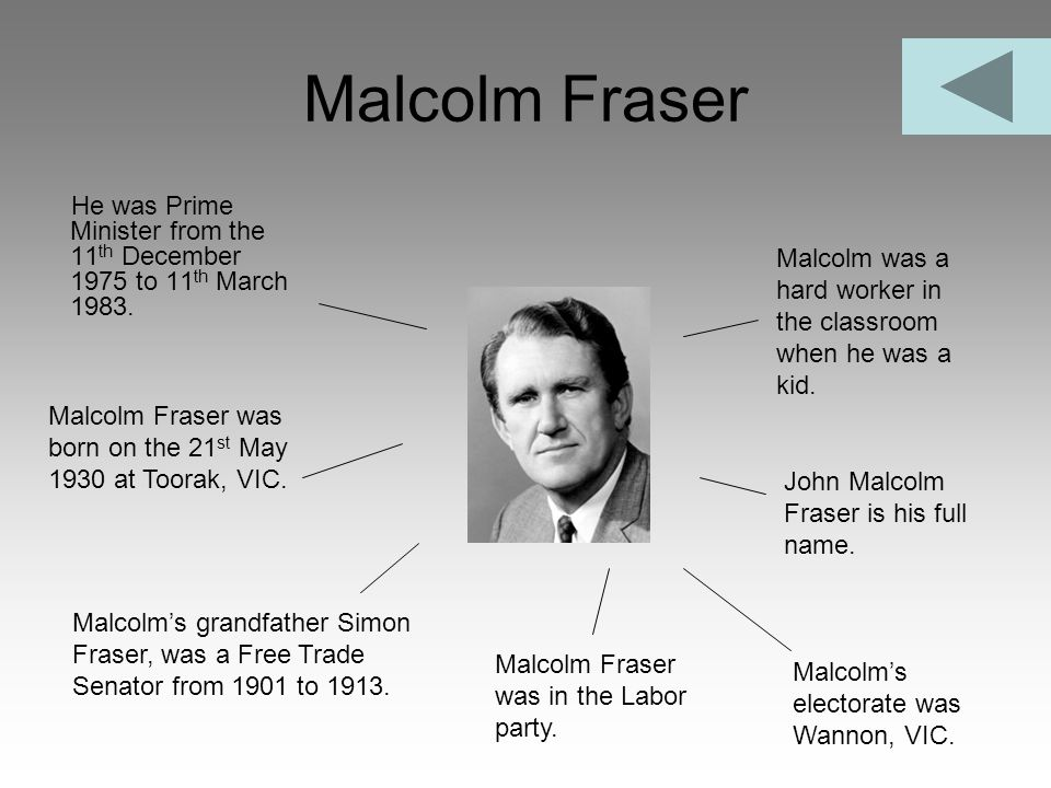 Malcolm Fraser He was Prime Minister from the 11 th December 1975 to 11 th March 1983. Malcolm Fraser was born on the 21 st May 1930 at Toorak, VIC. M