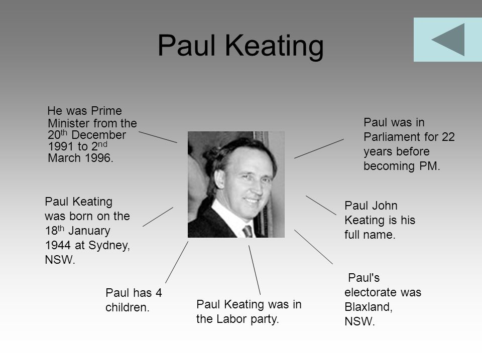 Paul Keating He was Prime Minister from the 20 th December 1991 to 2 nd March 1996. Paul Keating was in the Labor party. Paul Keating was born on the