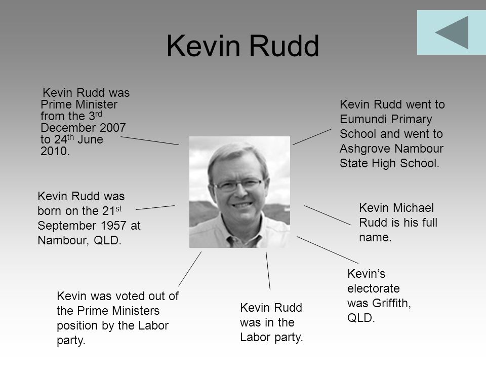 Kevin Rudd Kevin Rudd was Prime Minister from the 3 rd December 2007 to 24 th June 2010. Kevin Rudd was in the Labor party. Kevin Rudd was born on the