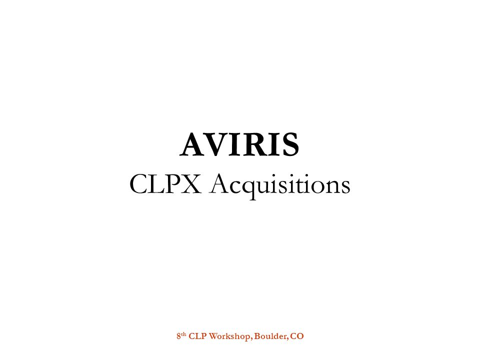 8 th CLP Workshop, Boulder, CO AVIRIS CLPX Acquisitions