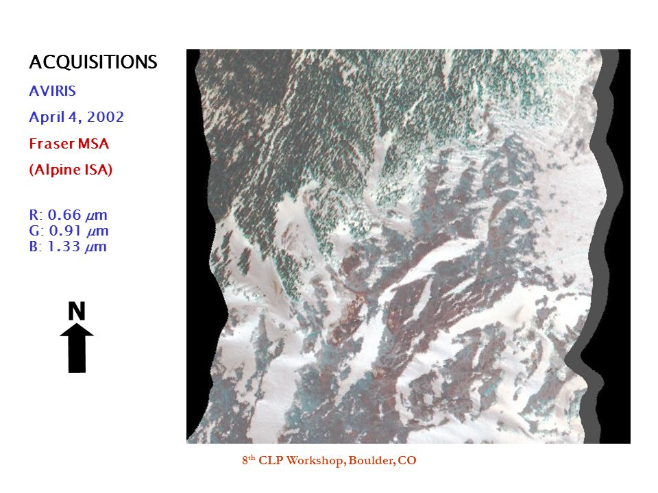 8 th CLP Workshop, Boulder, CO ACQUISITIONS AVIRIS April 4, 2002 Fraser MSA (Alpine ISA) R: 0.66  m G: 0.91  m B: 1.33  m N