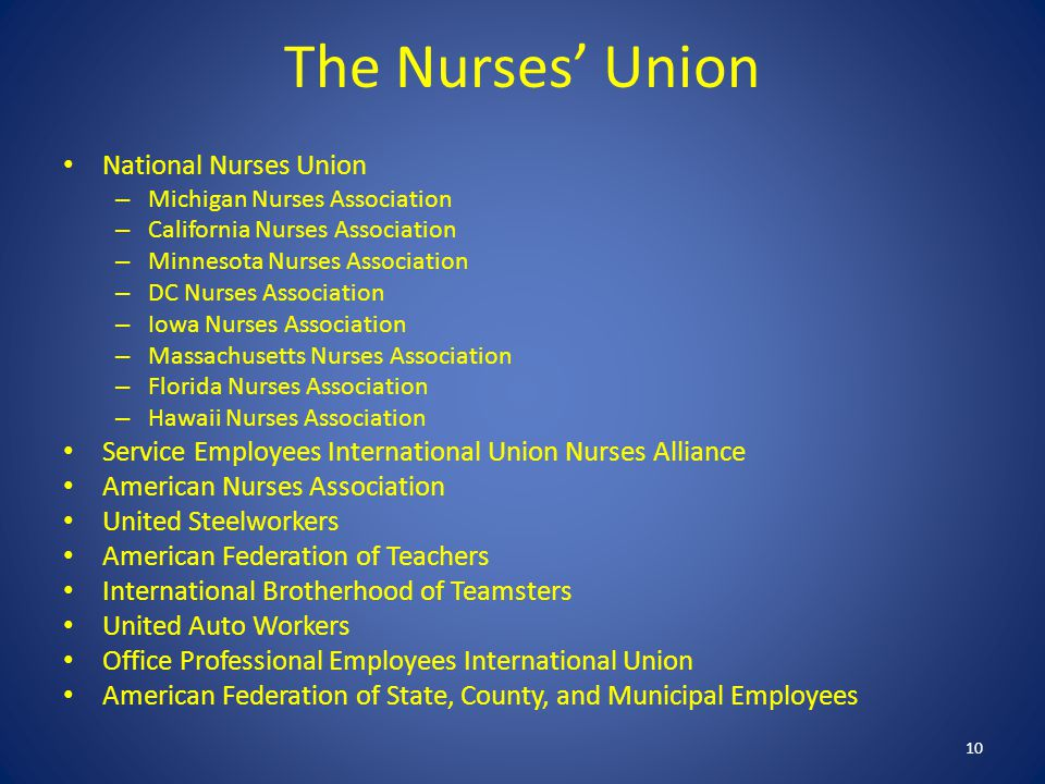 The Nurses' Union National Nurses Union – Michigan Nurses Association – California Nurses Association – Minnesota Nurses Association – DC Nurses Association – Iowa Nurses Association – Massachusetts Nurses Association – Florida Nurses Association – Hawaii Nurses Association Service Employees International Union Nurses Alliance American Nurses Association United Steelworkers American Federation of Teachers International Brotherhood of Teamsters United Auto Workers Office Professional Employees International Union American Federation of State, County, and Municipal Employees 10