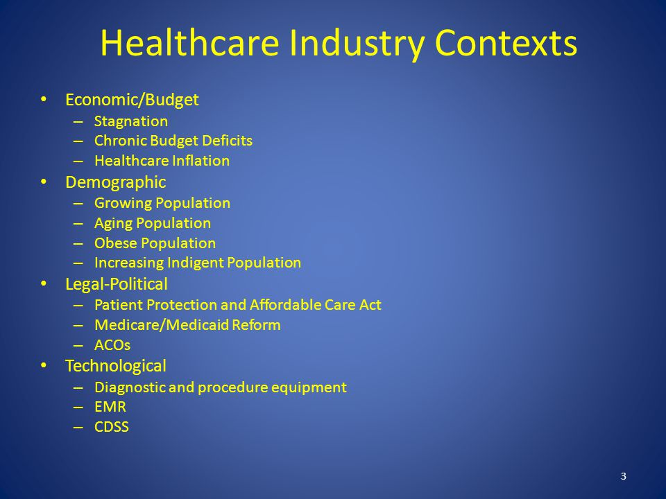 Healthcare Industry Contexts Economic/Budget – Stagnation – Chronic Budget Deficits – Healthcare Inflation Demographic – Growing Population – Aging Population – Obese Population – Increasing Indigent Population Legal-Political – Patient Protection and Affordable Care Act – Medicare/Medicaid Reform – ACOs Technological – Diagnostic and procedure equipment – EMR – CDSS 3