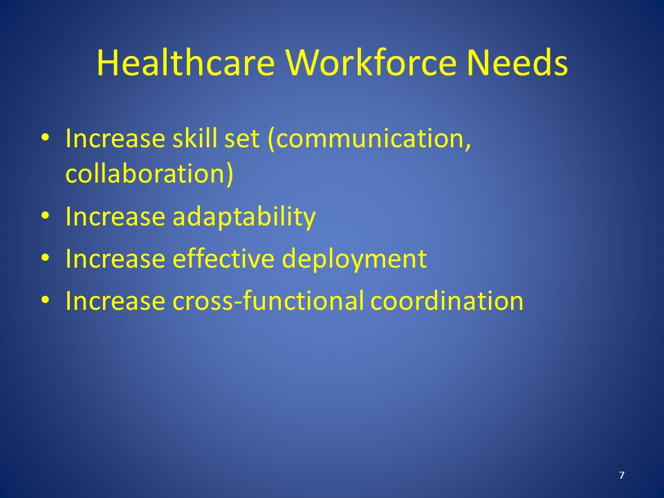Healthcare Workforce Needs Increase skill set (communication, collaboration) Increase adaptability Increase effective deployment Increase cross-functional coordination 7