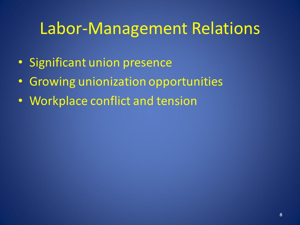 Labor-Management Relations Significant union presence Growing unionization opportunities Workplace conflict and tension 8
