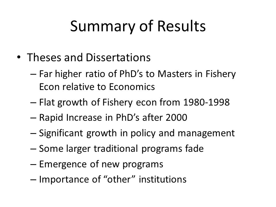 Summary of Results Theses and Dissertations – Far higher ratio of PhD's to Masters in Fishery Econ relative to Economics – Flat growth of Fishery econ from 1980-1998 – Rapid Increase in PhD's after 2000 – Significant growth in policy and management – Some larger traditional programs fade – Emergence of new programs – Importance of other institutions