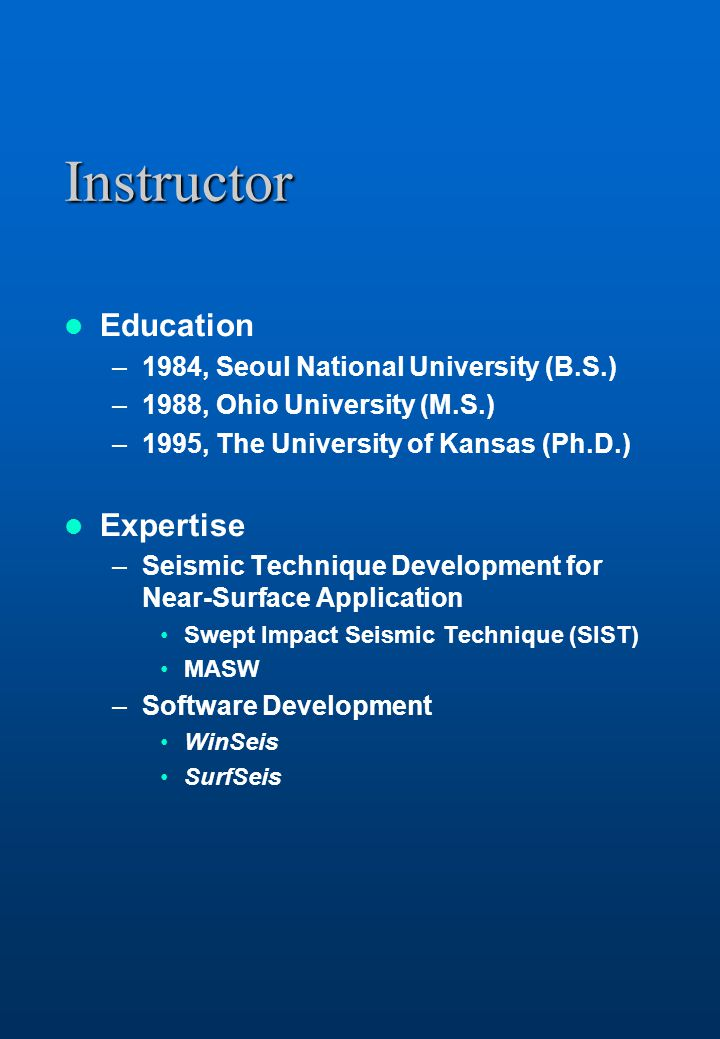 Instructor Education –1984, Seoul National University (B.S.) –1988, Ohio University (M.S.) –1995, The University of Kansas (Ph.D.) Expertise –Seismic