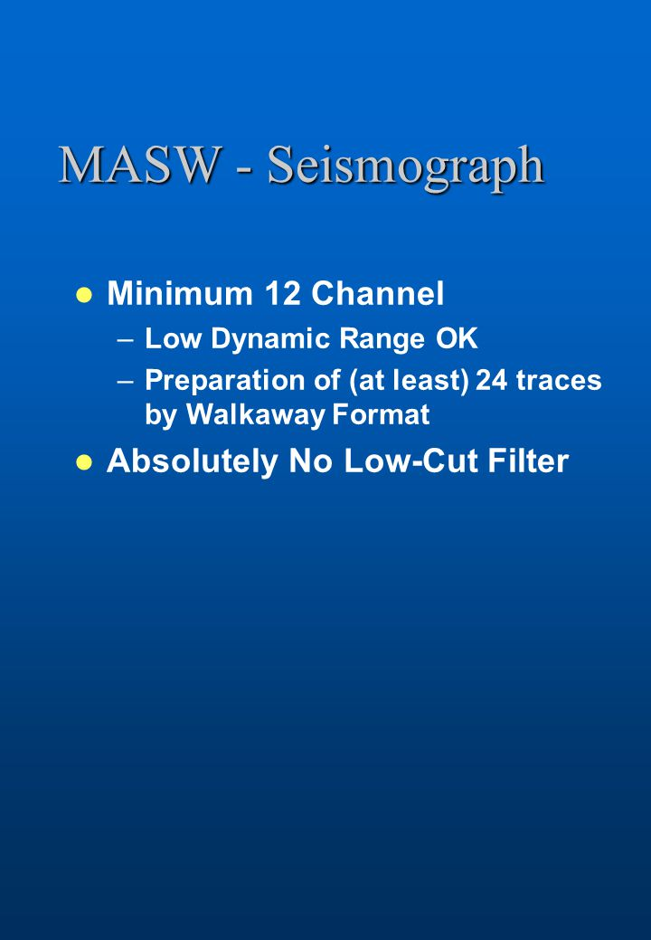 MASW - Seismograph Minimum 12 Channel –Low Dynamic Range OK –Preparation of (at least) 24 traces by Walkaway Format Absolutely No Low-Cut Filter
