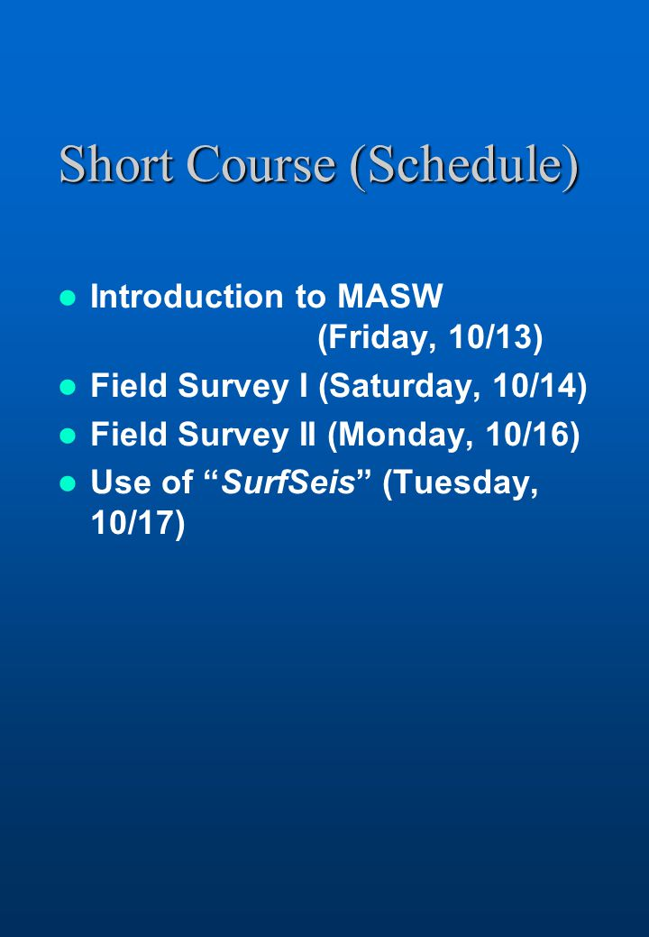 Short Course (Schedule) Introduction to MASW (Friday, 10/13) Field Survey I (Saturday, 10/14) Field Survey II (Monday, 10/16) Use of SurfSeis (Tuesday, 10/17)