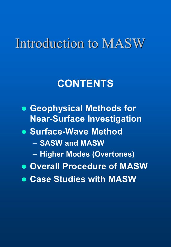 Introduction to MASW CONTENTS Geophysical Methods for Near-Surface Investigation Surface-Wave Method –SASW and MASW –Higher Modes (Overtones) Overall Procedure of MASW Case Studies with MASW
