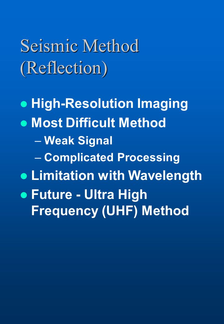 Seismic Method (Reflection) High-Resolution Imaging Most Difficult Method –Weak Signal –Complicated Processing Limitation with Wavelength Future - Ultra High Frequency (UHF) Method