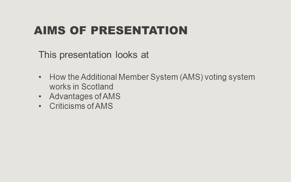 AIMS OF PRESENTATION This presentation looks at How the Additional Member System (AMS) voting system works in Scotland Advantages of AMS Criticisms of AMS