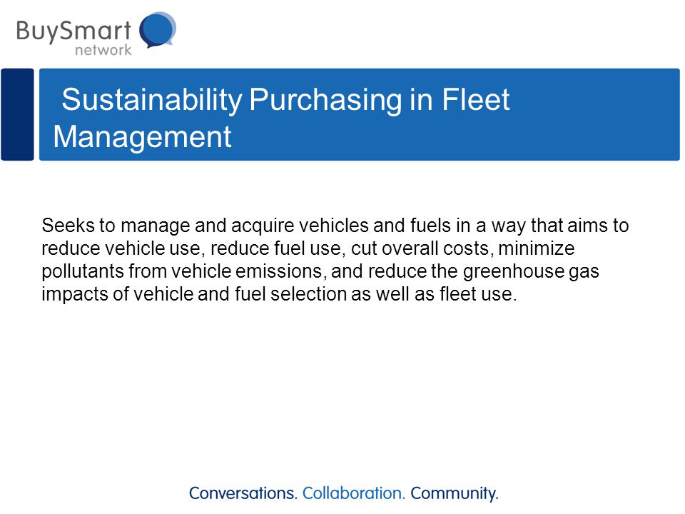 Sustainability Purchasing in Fleet Management Seeks to manage and acquire vehicles and fuels in a way that aims to reduce vehicle use, reduce fuel use