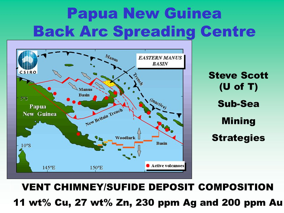 VENT CHIMNEY/SUFIDE DEPOSIT COMPOSITION 11 wt% Cu, 27 wt% Zn, 230 ppm Ag and 200 ppm Au Steve Scott (U of T) Sub-Sea Mining Strategies Papua New Guinea Back Arc Spreading Centre