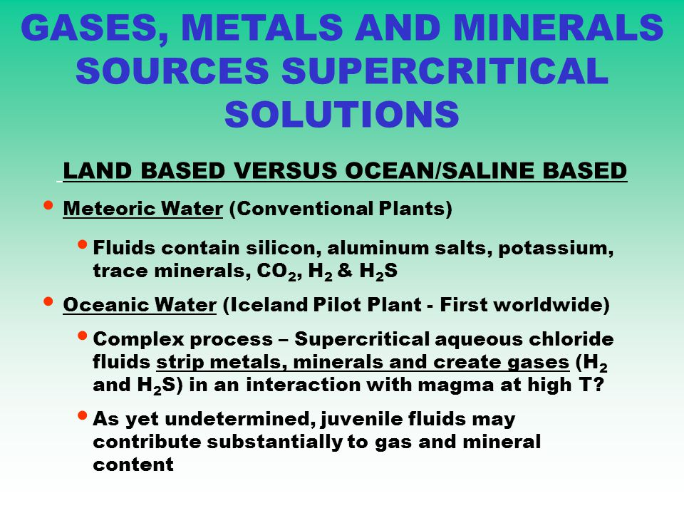 Meteoric Water (Conventional Plants) Fluids contain silicon, aluminum salts, potassium, trace minerals, CO 2, H 2 & H 2 S Oceanic Water (Iceland Pilot Plant - First worldwide) Complex process – Supercritical aqueous chloride fluids strip metals, minerals and create gases (H 2 and H 2 S) in an interaction with magma at high T.