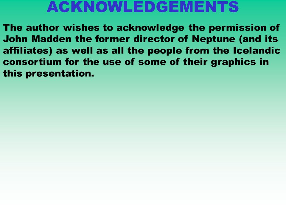 ACKNOWLEDGEMENTS The author wishes to acknowledge the permission of John Madden the former director of Neptune (and its affiliates) as well as all the people from the Icelandic consortium for the use of some of their graphics in this presentation.