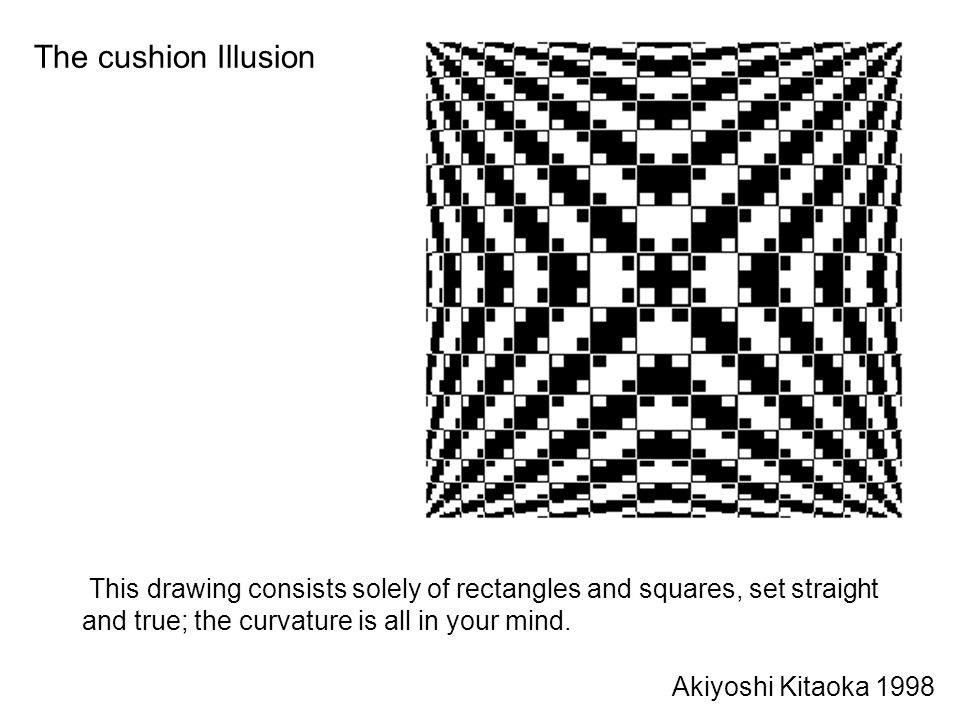 The cushion Illusion This drawing consists solely of rectangles and squares, set straight and true; the curvature is all in your mind.