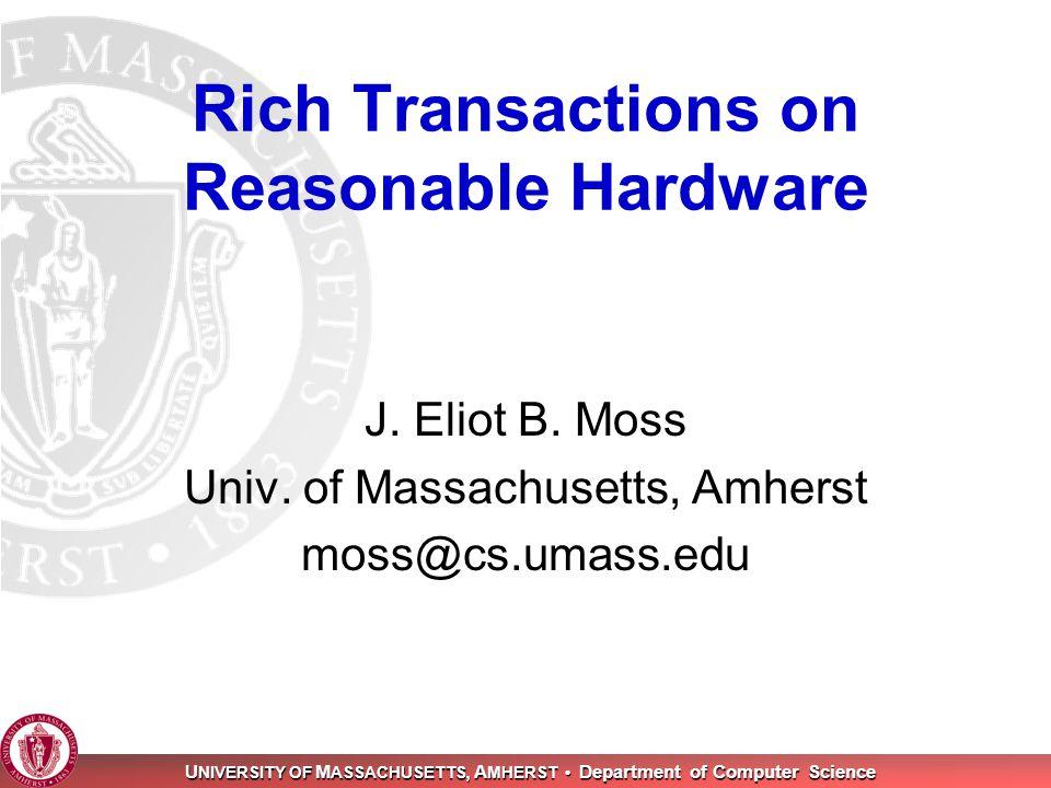 U NIVERSITY OF M ASSACHUSETTS, A MHERST Department of Computer Science Rich Transactions on Reasonable Hardware J. Eliot B. Moss Univ. of Massachusett